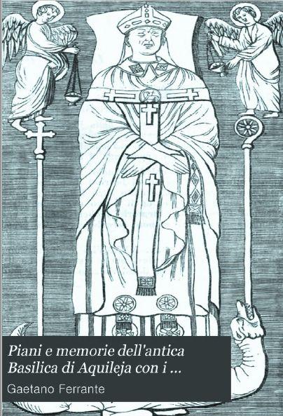 Gaetano FERRANTE, Piani e memorie dell'antica Basilica di Aquileja con i capolavori d'arte che in essa si trovano.